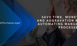 Save Time, Money, and Aggravation by Automating Manual Processes